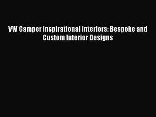 [Read Book] VW Camper Inspirational Interiors: Bespoke and Custom Interior Designs  Read Online